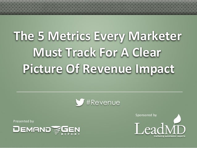 Presented by The 5 Metrics Every Marketer Must Track For A Clear Picture Of Revenue Impact ...