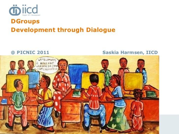 <ul><li>DGroups </li></ul><ul><li>Development through Dialogue </li></ul><ul><li>@ PICNIC 2011 </li></ul>Saskia Harmsen, I...
