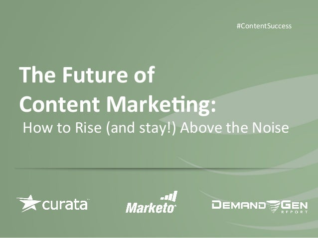 The	   Future	   of	   	    Content	   Marke0ng:	   	    	   How	   to	   Rise	   (and	   stay!)	   Above	   the	   Noise	...