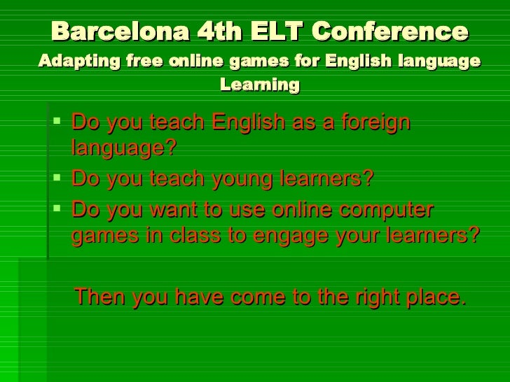 Barcelona 4th ELT Conference Adapting free online games for English language Learning <ul><li>Do you teach English as a fo...