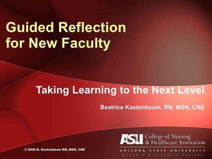 Taking Learning to the Next Level Beatrice Kastenbaum, RN, MSN, CNE Guided Reflection  for New Faculty © 2008 B. Kastenbau...