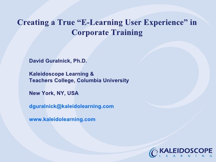 """Creating a True """"E-Learning User Experience"""" in Corporate Training David Guralnick, Ph.D. Kaleidoscope Learning & Teachers..."""