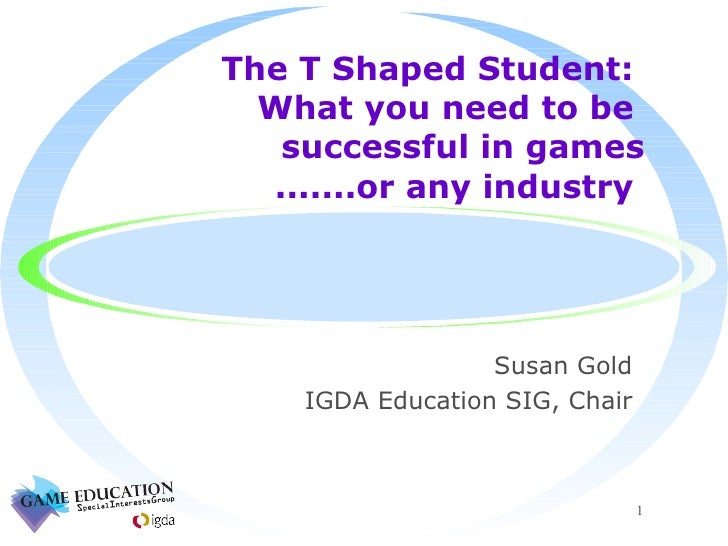 The T Shaped Student:  What you need to be  successful in games  .......or any industry  <ul><li>Susan Gold </li></ul><ul>...