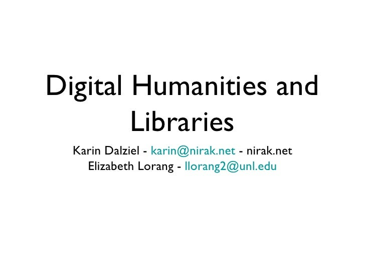 Digital Humanities and        Libraries  Karin Dalziel - karin@nirak.net - nirak.net    Elizabeth Lorang - llorang2@unl.edu