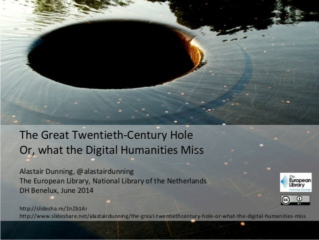The Great Twentieth-Century Hole Or, what the Digital Humanities Miss Alastair Dunning, @alastairdunning The European Libr...