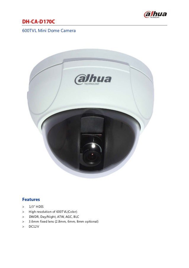 "DH-CA-D170C600TVL Mini Dome CameraFeatures>   1/3"" HDIS>   High resolution of 600TVL(Color)>   DWDR, Day/Night, ATW, AGC, ..."