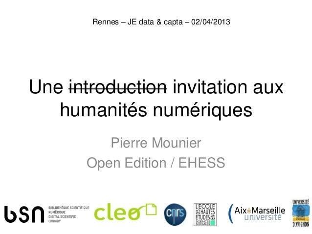 Rennes – JE data & capta – 02/04/2013Une introduction invitation aux   humanités numériques          Pierre Mounier       ...