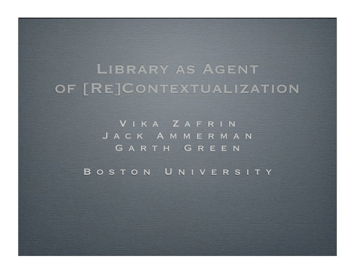 Library as Agent of [Re]Contextualization         V i k a Z a f r i n      J a c k A m m e r m a n        G a rt h G r e e...