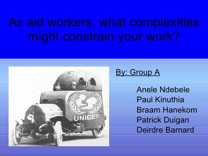 As aid workers, what complexities might constrain your work? <ul><li>By: Group A </li></ul><ul><ul><ul><ul><li>Anele Ndebe...
