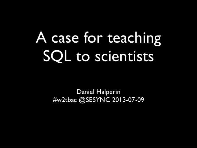 A case for teaching SQL to scientists Daniel Halperin #w2tbac @SESYNC 2013-07-09