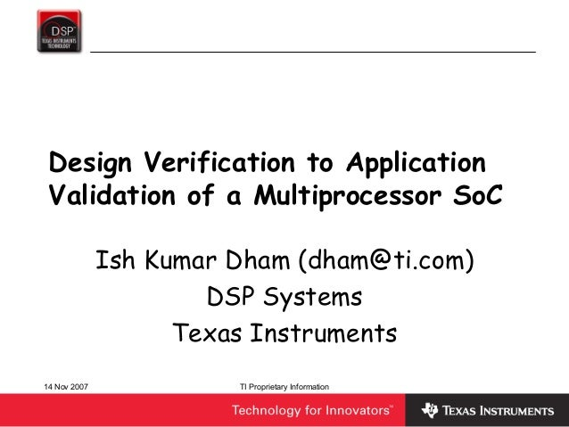 14 Nov 2007 TI Proprietary InformationDesign Verification to ApplicationValidation of a Multiprocessor SoCIsh Kumar Dham (...