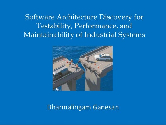 Software Architecture Discovery for   Testability, Performance, andMaintainability of Industrial Systems       Dharmalinga...