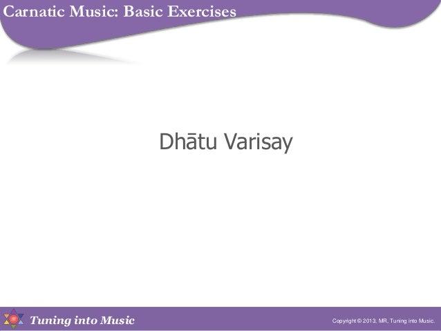 Tuning into Music Dhātu Varisay Copyright © 2013, MR, Tuning into Music. Carnatic Music: Basic Exercises