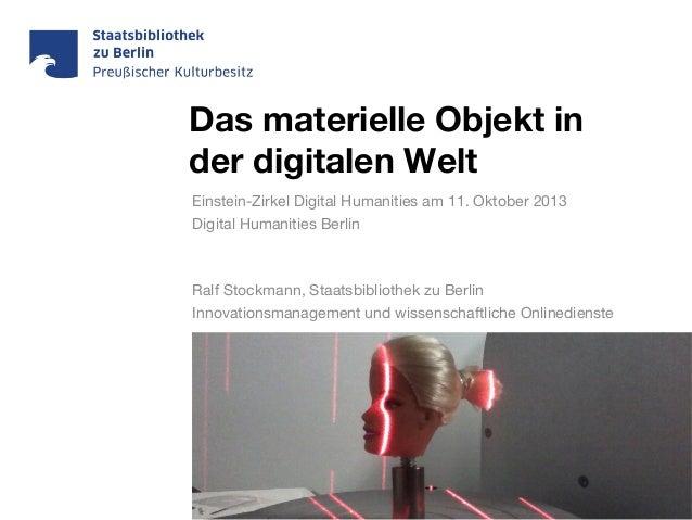 Das materielle Objekt in der digitalen Welt Einstein-Zirkel Digital Humanities am 11. Oktober 2013 Digital Humanities Berl...