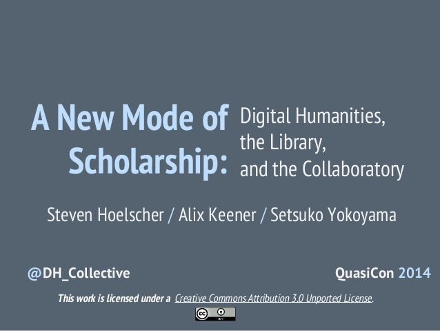 A New Mode of Scholarship:  Digital Humanities, the Library, and the Collaboratory  Steven Hoelscher / Alix Keener / Setsu...