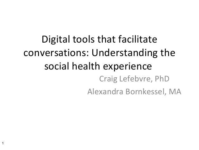 Digital tools that facilitate conversations: Understanding the social health experience Craig Lefebvre, PhD Alexandra Born...