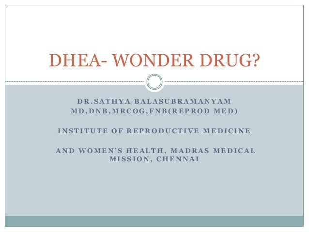 DHEA- WONDER DRUG? DR.SATHYA BALASUBRAMANYAM MD,DNB,MRCOG,FNB(REPROD MED)  INSTITUTE OF REPRODUCTIVE MEDICINE AND WOMEN'S ...