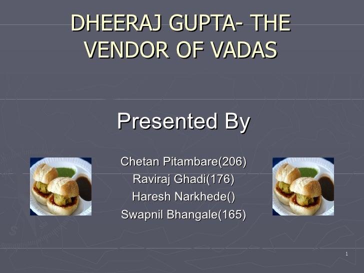 DHEERAJ GUPTA- THE VENDOR OF VADAS Presented By Chetan Pitambare(206) Raviraj Ghadi(176) Haresh Narkhede() Swapnil Bhangal...