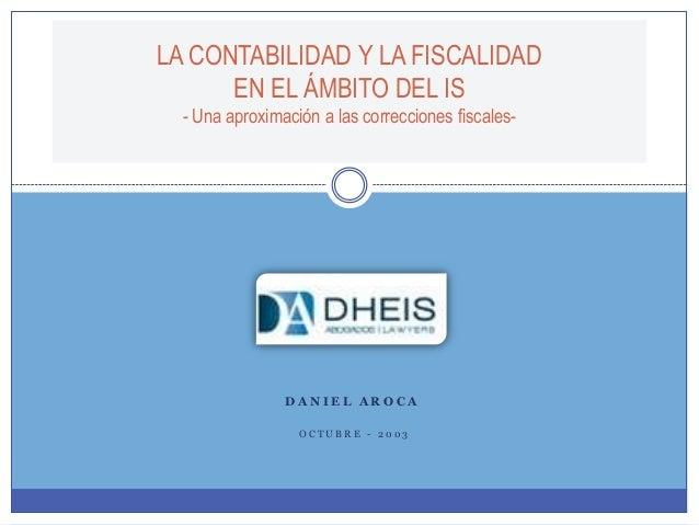 LA CONTABILIDAD Y LA FISCALIDAD EN EL ÁMBITO DEL IS - Una aproximación a las correcciones fiscales- D A N I E L A R O C A ...
