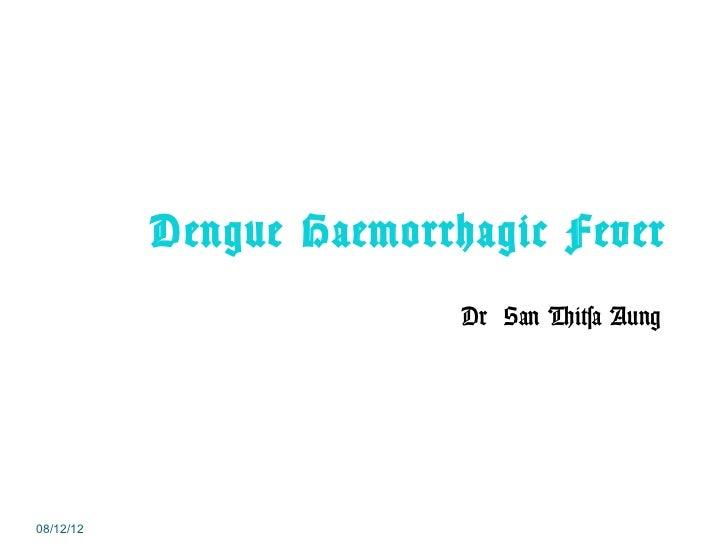 Dengue Haemorrhagic Fever                          Dr San Thitsa Aung08/12/12