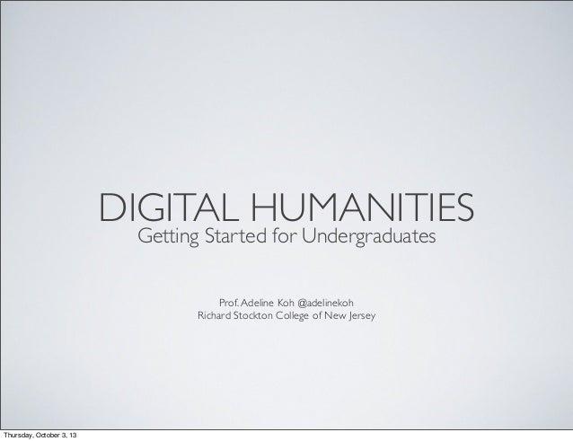 DIGITAL HUMANITIES Getting Started for Undergraduates Prof.Adeline Koh @adelinekoh Richard Stockton College of New Jersey ...