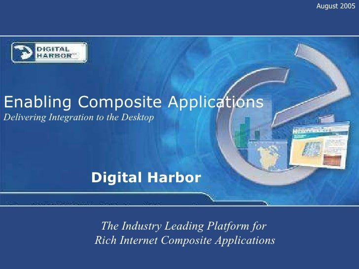 Digital Harbor Enabling Composite Applications Delivering Integration to the Desktop August 2005 The Industry Leading Plat...