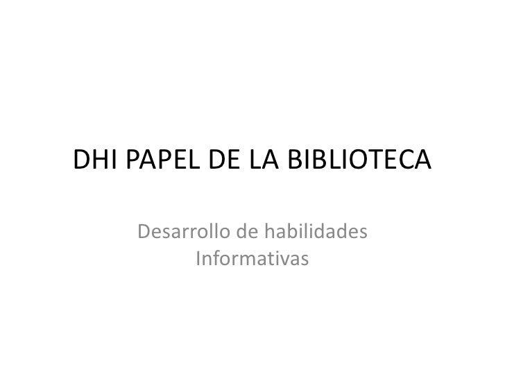 DHI PAPEL DE LA BIBLIOTECA      Desarrollo de habilidades           Informativas