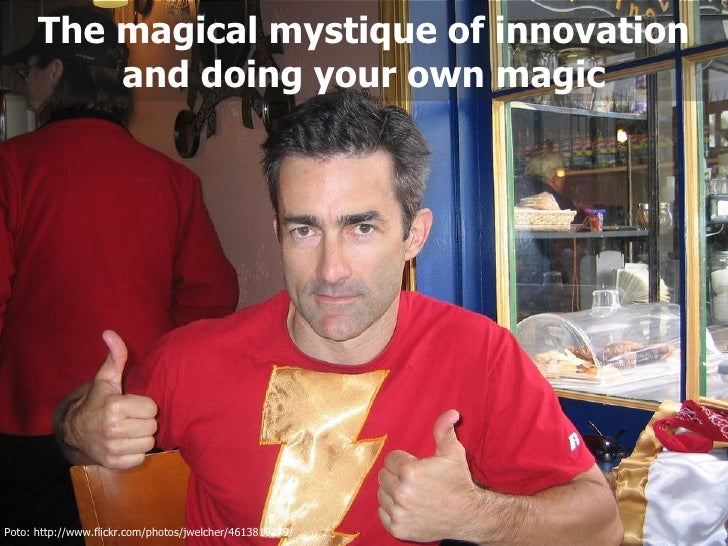 The magical mystique of innovation          and doing your own magicPoto: http://www.flickr.com/photos/jwelcher/4613819279/
