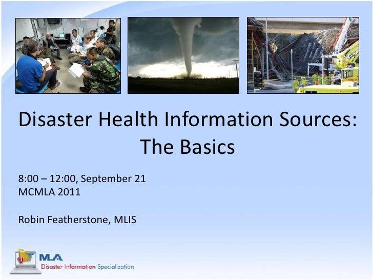 Disaster Health Information Sources: The Basics<br />8:00 – 12:00, September 21<br />MCMLA 2011<br />Robin Featherstone, M...