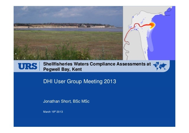 Shellfisheries Waters Compliance Assessments atPegwell Bay, KentDHI User Group Meeting 2013Jonathan Short, BSc MScMarch 19...