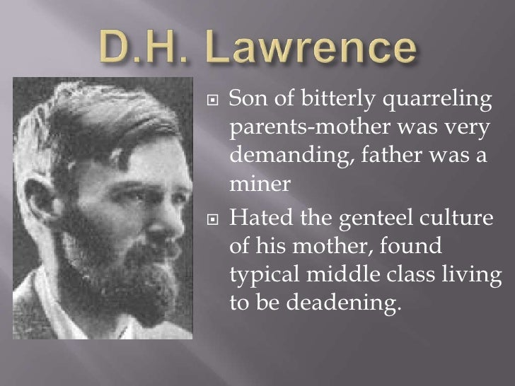 D.H. Lawrence<br />Son of bitterly quarreling parents-mother was very demanding, father was a miner<br />Hated the genteel...