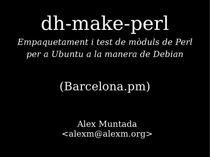 dh-make-perl Empaquetament i test de mòduls de Perl  per a Ubuntu a la manera de Debian            (Barcelona.pm)         ...