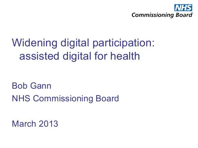 Widening digital participation: assisted digital for healthBob GannNHS Commissioning BoardMarch 2013