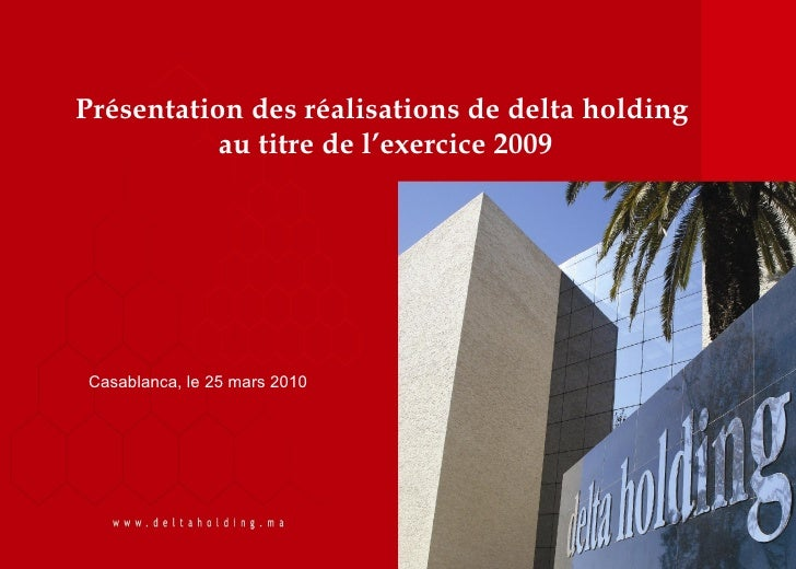 Présentation des réalisations de delta holding            au titre de l'exercice 2009     Casablanca, le 25 mars 2010     ...