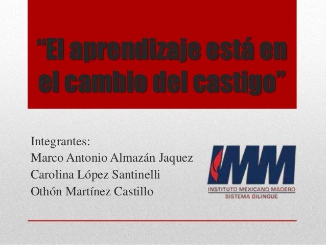 """""""El aprendizaje está en el cambio del castigo"""" Integrantes: Marco Antonio Almazán Jaquez Carolina López Santinelli Othón M..."""