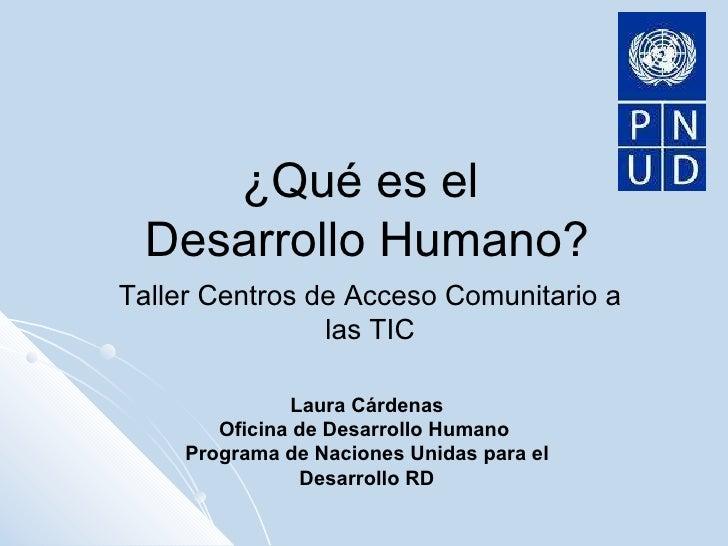 ¿Qué es el  Desarrollo Humano? Taller Centros de Acceso Comunitario a las TIC Laura Cárdenas Oficina de Desarrollo Humano ...