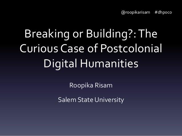 @roopikarisam #dhpoco  Breaking or Building?: The Curious Case of Postcolonial Digital Humanities Roopika Risam Salem Stat...