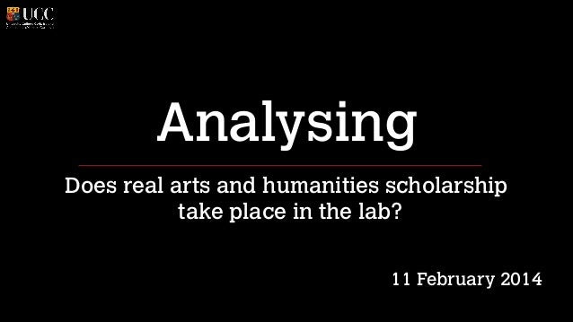 Analysing Does real arts and humanities scholarship take place in the lab? ! !  11 February 2014