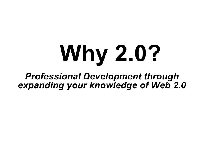 Why 2.0? Professional Development through  expanding your knowledge of Web 2.0