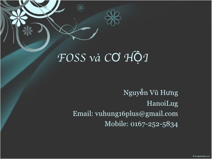 FOSS và CƠ HỘI  Nguyễn Vũ Hưng HanoiLug <ul><li>Email:  [email_address]