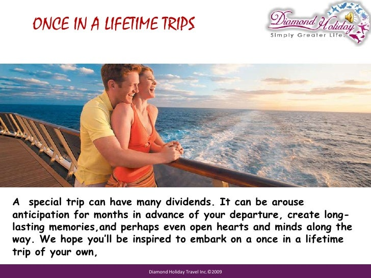 ONCE IN A LIFETIME TRIPS<br />A  special trip can have many dividends. It can be arouse anticipation for months in advance...