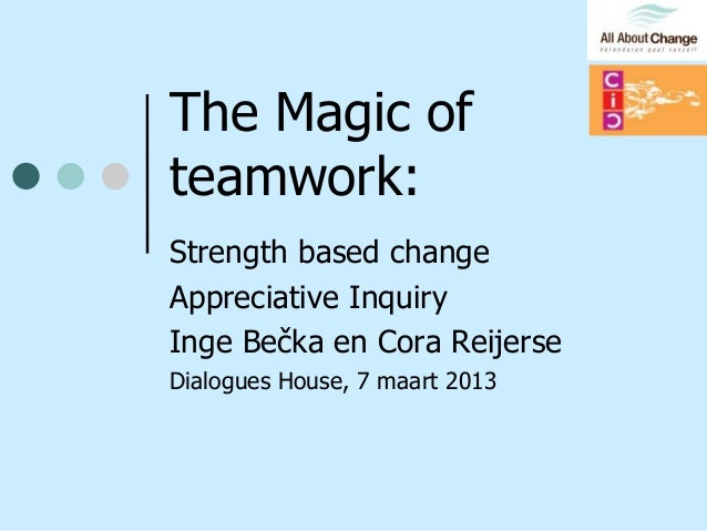 The Magic ofteamwork:Strength based changeAppreciative InquiryInge Bečka en Cora ReijerseDialogues House, 7 maart 2013
