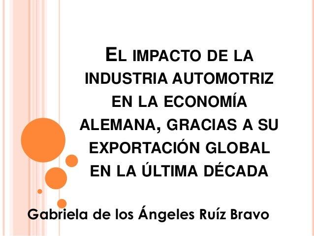 EL IMPACTO DE LA        INDUSTRIA AUTOMOTRIZ           EN LA ECONOMÍA       ALEMANA, GRACIAS A SU        EXPORTACIÓN GLOBA...