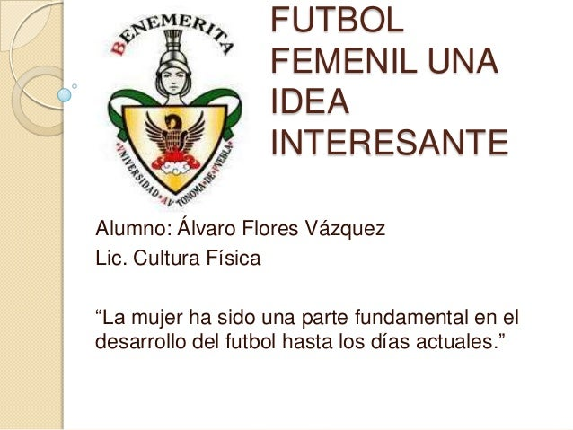 FUTBOL                   FEMENIL UNA                   IDEA                   INTERESANTEAlumno: Álvaro Flores VázquezLic....