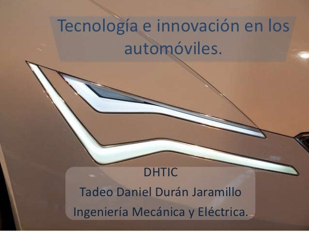 Tecnología e innovación en los        automóviles.              DHTIC   Tadeo Daniel Durán Jaramillo  Ingeniería Mecánica ...