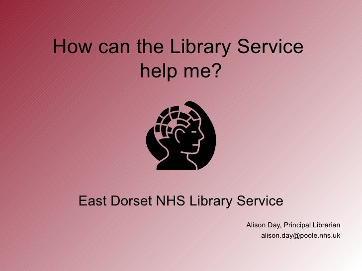How can the Library Service         help me?  East Dorset NHS Library Service                           Alison Day, Princi...