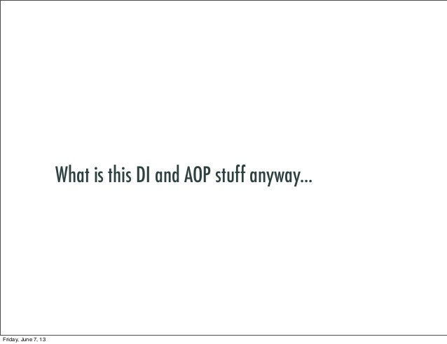 What is this DI and AOP stuff anyway...Friday, June 7, 13