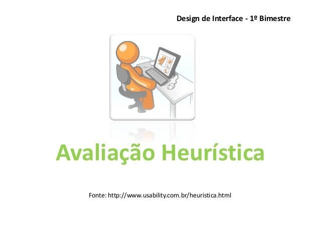Design de Interface - 1º BimestreAvaliação Heurística   Fonte: http://www.usability.com.br/heuristica.html