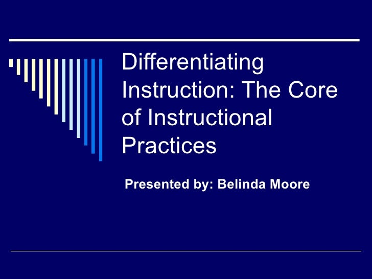 Differentiating Instruction: The Core of Instructional Practices Presented by: Belinda Moore