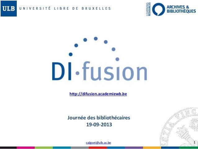 1 http://difusion.academiewb.be calgoet@ulb.ac.be Journée des bibliothécaires 19-09-2013